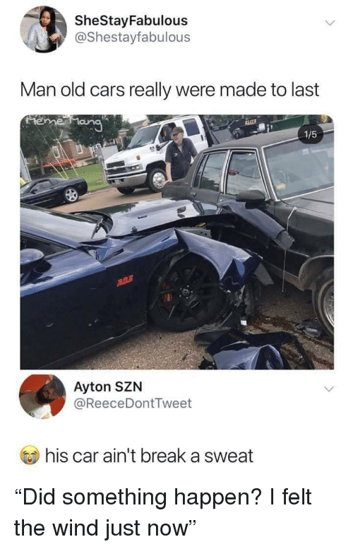 "Cars, Break, and Old: SheStayFabulous  @Shestayfabulous  Man old cars really were made to last  1/5  Ayton SZN  @ReeceDontTweet  ) his car ain't break a sweat ""Did something happen? I felt the wind just now"""