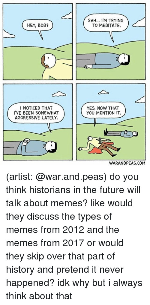 Mentiones: SHH... IM TRYING  TO MEDITATE.  HEY, B08?  I NOTICED THAT  'VE BEEN SOMEWHAT  AGGRESSIVE LATELY.  YES, NOW THAT  YOU MENTION IT.  WARANDPEAS.COM (artist: @war.and.peas) do you think historians in the future will talk about memes? like would they discuss the types of memes from 2012 and the memes from 2017 or would they skip over that part of history and pretend it never happened? idk why but i always think about that
