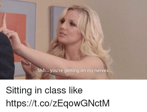 Girl Memes, Class, and Like: Shh... you're getting on my nerves. Sitting in class like https://t.co/zEqowGNctM