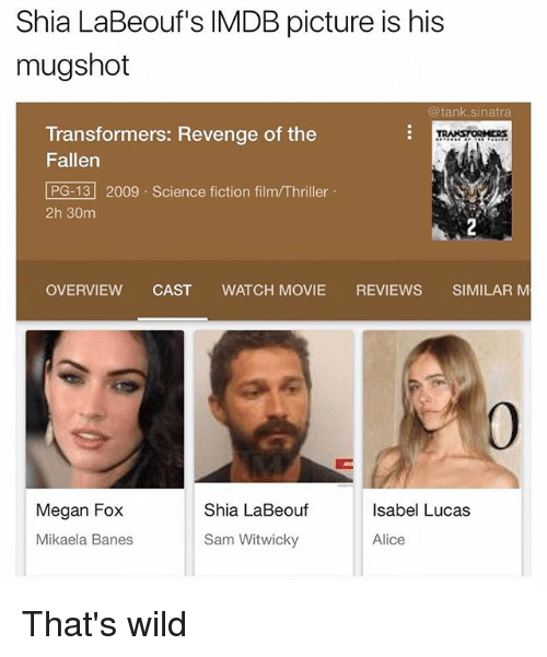 Megan Fox: Shia LaBeouf's IMDB picture is his  mugshot  @tank.sinatra  Transformers: Revenge of the  Fallen  PG-13 2009 Science fiction film/Thriller  2h 30m  RANSTORMERs  OVERVIEW CAST WATCH MOVIE REVIEWS SIMILAR M  0  Megan Fox  Shia LaBeouf  Isabel Lucas  Mikaela Banes  Sam Witwicky  Alice That's wild