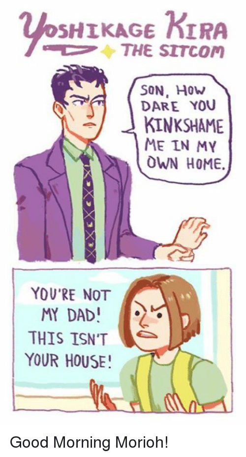 Dad, Dank, and Good Morning: SHIKAGE KIRA  THE SITCOM  SON. How  DARE YOU  KINK SHAME  ME IN MY  OWN HOME.  YOU'RE NOT  MY DAD!  THIS ISN'T  YOUR HOUSE! Good Morning Morioh!