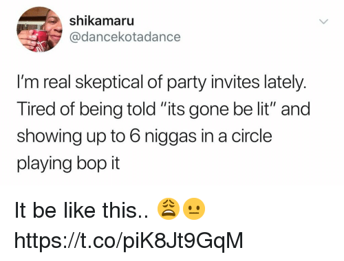 "Be Like, Lit, and Party: shikamaru  @dancekotadance  I'm real skeptical of party invites lately.  Tired of being told ""its gone be lit"" and  showing up to 6 niggas in a circle  playing bop it It be like this.. 😩😐 https://t.co/piK8Jt9GqM"