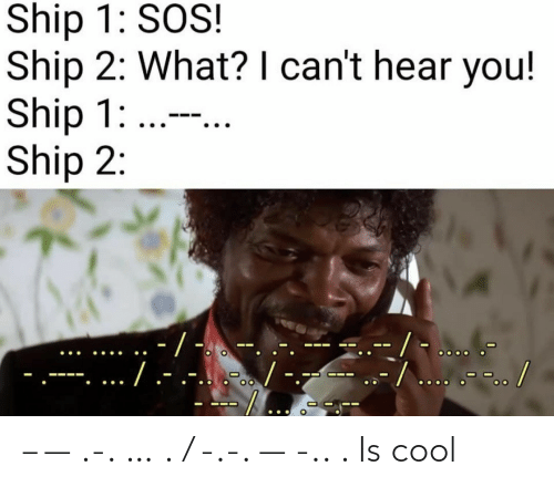 cant-hear: Ship 1: SOS!  Ship 2: What? I can't hear you!  Ship 1: ...  Ship 2:  -/ -  --/... .-.. /  ./.-  .-...-. – — .-. … . / -.-. — -.. . Is cool