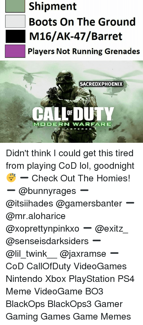 Lol, Meme, and Memes: Shipment  Boots On The Ground  M16/AK-47/Barret  Players Not Running Grenades  SACREDXPHOENIX  CALLDUTY  OF  M  DERN WA RFA R E Didn't think I could get this tired from playing CoD lol, goodnight 😴 ➖ Check Out The Homies! ➖ @bunnyrages ➖ @itsiihades @gamersbanter ➖ @mr.aloharice @xoprettynpinkxo ➖ @exitz_ @senseisdarksiders ➖ @lil_twink__ @jaxramse ➖ CoD CallOfDuty VideoGames Nintendo Xbox PlayStation PS4 Meme VideoGame BO3 BlackOps BlackOps3 Gamer Gaming Games Game Memes