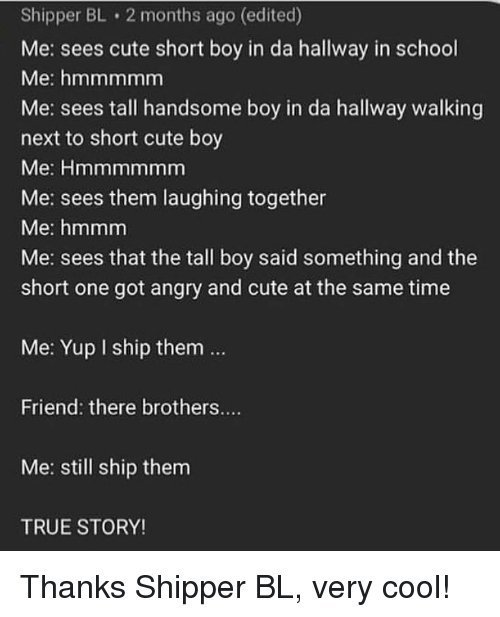 Cute, Memes, and School: Shipper BL 2 months ago (edited)  Me: sees cute short boy in da hallway in school  Me: hmmmmm  Me: sees tall handsome boy in da hallway walking  next to short cute boy  Me: Hmmmmmm  Me: sees them laughing together  Me: hmmm  Me: sees that the tall boy said something and the  short one got angry and cute at the same time  Me: Yup I ship them..  Friend: there brothers....  Me: still ship them  TRUE STORY! Thanks Shipper BL, very cool!