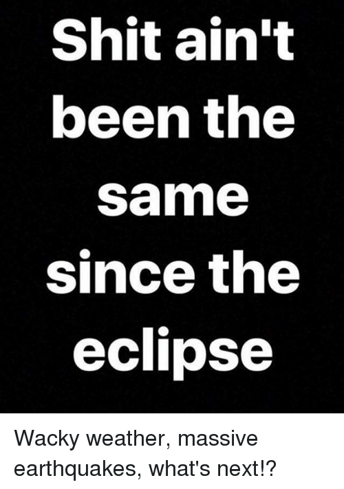 Shitted: Shit ain't  been the  same  since the  eclipse Wacky weather, massive earthquakes, what's next!?