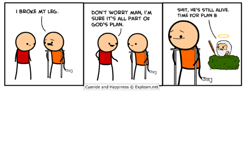 Gods Plan: SHIT, HE'S STILL ALIVE.  TIME FOR PLAN B  I BROKE MY LEG  DON'T WORRY MAN, I'M  SURE IT'S ALL PART OF  GOD'S PLAN.  Cyanide and Happiness © Explosm.net