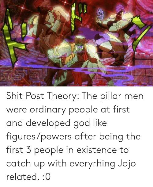 existence: Shit Post Theory: The pillar men were ordinary people at first and developed god like figures/powers after being the first 3 people in existence to catch up with everyrhing Jojo related. :0