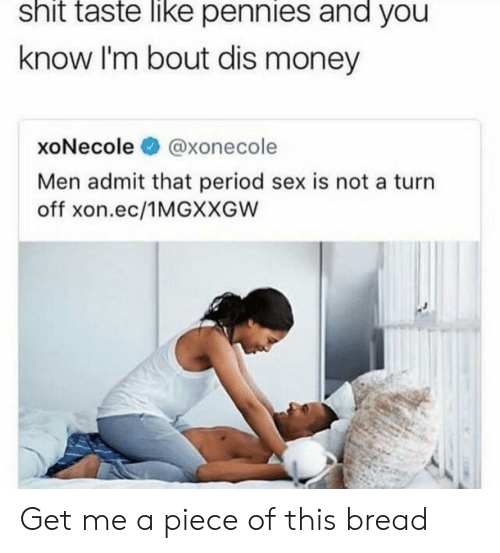 Money, Period, and Sex: shit taste like pennies and you  know I'm bout dis money  xoNecole@xonecole  Men admit that period sex is not a turın  off xon.ec/1MGXXGW Get me a piece of this bread