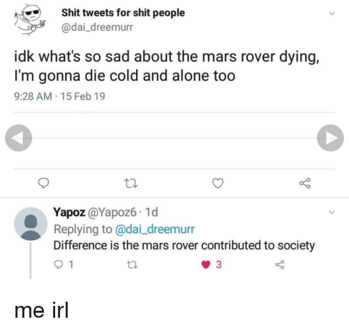 Being Alone, Shit, and Mars: Shit tweets for shit people  @dai_dreemurr  idk what's so sad about the mars rover dying,  I'm gonna die cold and alone too  9:28 AM 15 Feb 19  Yapoz @Yapoz6 1d  Replying to @dai_dreemurr  Difference is the mars rover contributed to society me irl