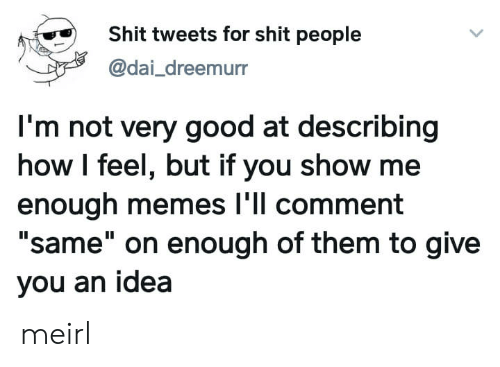 """dai: Shit tweets for shit people  @dai_dreemurr  I'm not very good at describing  how I feel, but if you show me  enough memes l'll comment  """"same"""" on enough of them to give  you an idea meirl"""