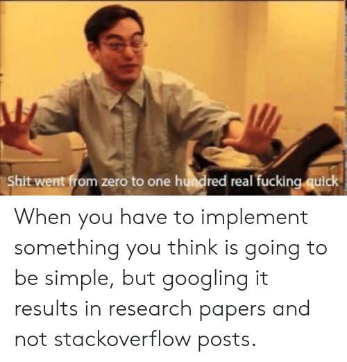 When You Have: Shit went from zero to one hundred real fucking quick When you have to implement something you think is going to be simple, but googling it results in research papers and not stackoverflow posts.