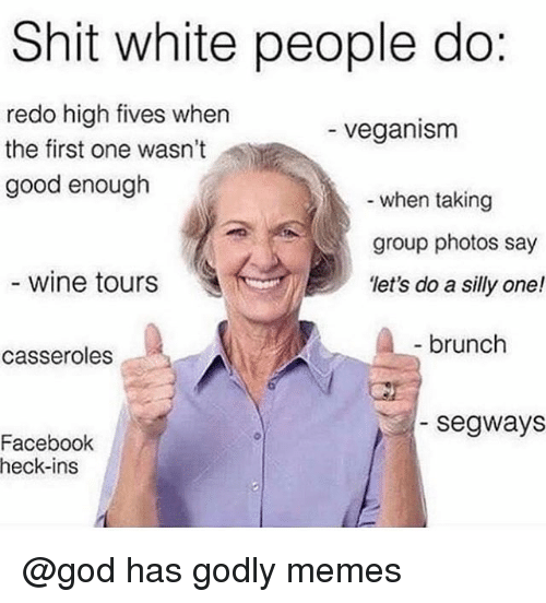 Godly: Shit white people do:  redo high fives when  the first one wasn't  good enough  - veganism  when taking  group photos say  let's do a silly one!  wine tours  brunch  casseroles  -segways  Facebook  heck-ins @god has godly memes