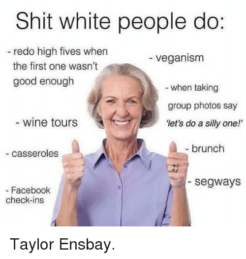 "Facebook, Vegan, and White People: Shit white people do:  redo high fives when  veganism  the first one wasn't  good enough  when taking  group photos say  wine tours  ""let's do a silly one!'  brunch  casseroles  Segways  Facebook  check-ins Taylor Ensbay."