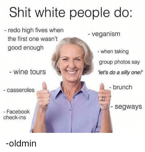 "Facebook, Vegan, and White People: Shit white people do:  redo high fives when  veganism  the first one wasn't  good enough  when taking  group photos say  wine tours  ""let's do a silly one!'  brunch  casseroles  Segways  Facebook  check-ins -oldmin"