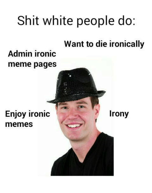 Irony Meme: Shit white people do  Want to die ironically  Admin ironic  meme pages  Enjoy ironic  Irony  memes