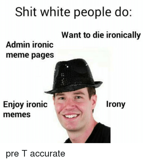 Irony Meme: Shit white people do:  Want to die ironically  Admin ironic  meme pages  Enjoy ironic  Irony  memes pre T accurate