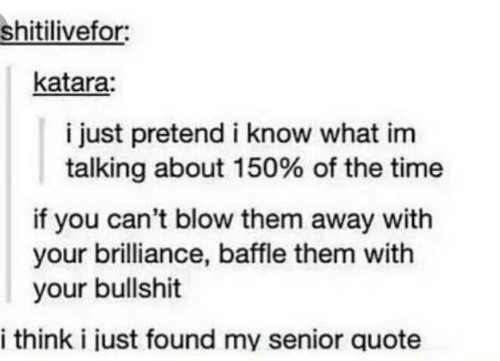 Time, Bullshit, and Quote: shitilivefor:  katara:  i just pretend i know what im  talking about 150% of the time  if you can't blow them away with  your brilliance, baffle them with  your bullshit  i think i just found my senior quote