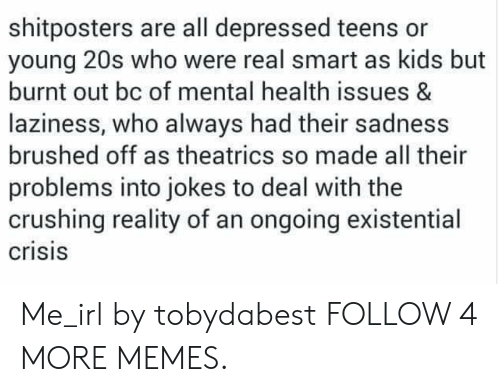 Dank, Memes, and Reddit: shitposters are all depressed teens or  young 20s who were real smart as kids but  burnt out bc of mental health issues &  laziness, who always had their sadness  brushed off as theatrics so made all their  problems into jokes to deal with the  crushing reality of an ongoing existential  crisis Me_irl by tobydabest FOLLOW 4 MORE MEMES.