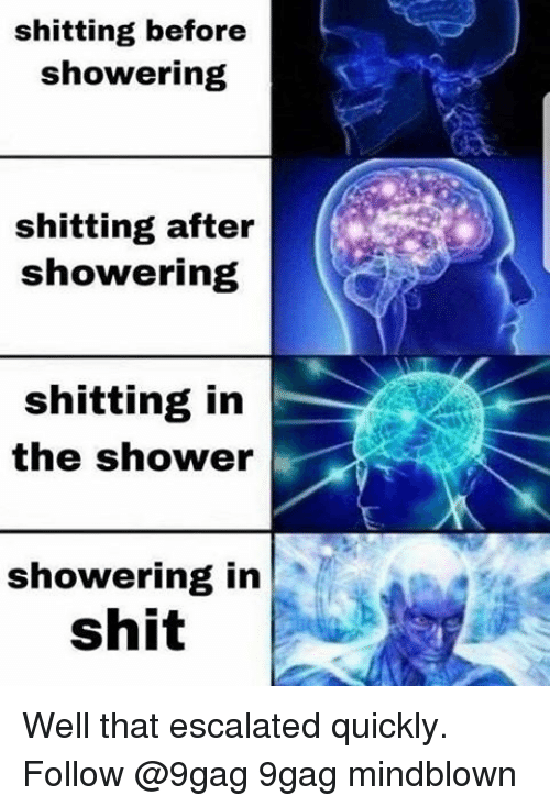 9gag, Memes, and Shit: shitting before  showering  shitting after  showering  shitting in  the shower  showering in  shit Well that escalated quickly. Follow @9gag 9gag mindblown