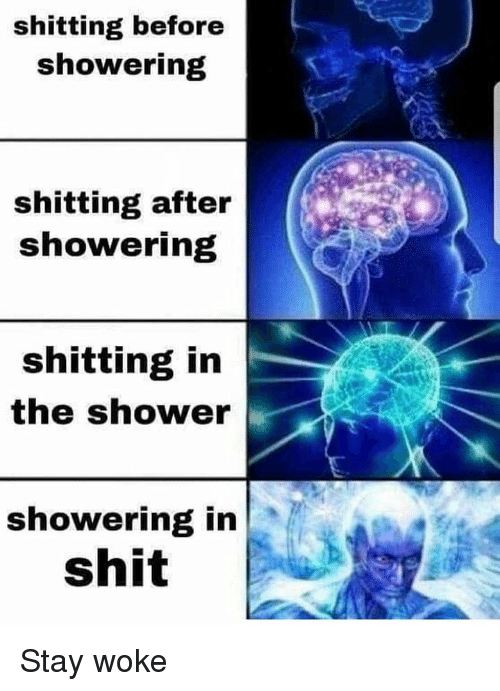 Memes, Shit, and Shower: shitting before  showering  shitting after  showering  shitting in  the shower  showering in  shit Stay woke