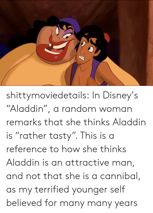 """Aladdin, Disney, and Tumblr: shittymoviedetails: In Disney's """"Aladdin"""", a random woman remarks that she thinks Aladdin is """"rather tasty"""". This is a reference to how she thinks Aladdin is an attractive man, and not that she is a cannibal, as my terrified younger self believed for many many years"""