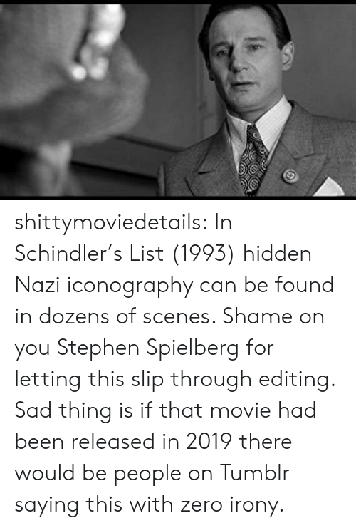 Irony: shittymoviedetails:  In Schindler's List (1993) hidden Nazi iconography can be found in dozens of scenes. Shame on you Stephen Spielberg for letting this slip through editing.  Sad thing is if that movie had been released in 2019 there would be people on Tumblr saying this with zero irony.