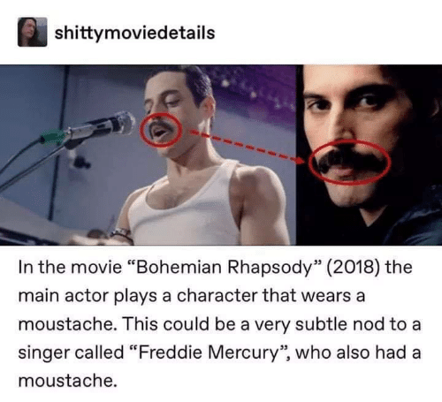 "Rhapsody: shittymoviedetails  In the movie ""Bohemian Rhapsody"" (2018) the  main actor plays a character that wears a  moustache. This could be a very subtle nod to a  singer called ""Freddie Mercury'"" who also had a  moustache."