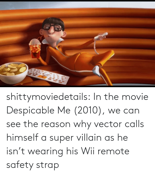 In The: shittymoviedetails:  In the movie Despicable Me (2010), we can see the reason why vector calls himself a super villain as he isn't wearing his Wii remote safety strap