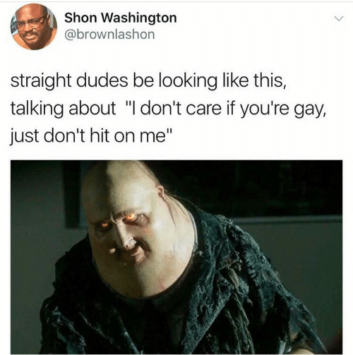 """Looking, Washington, and Gay: Shon Washington  @brownlashon  straight dudes be looking like this,  talking about """"I don't care if you're gay,  just don't hit on me"""""""