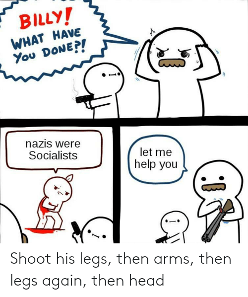 Head, Arms, and Then: Shoot his legs, then arms, then legs again, then head