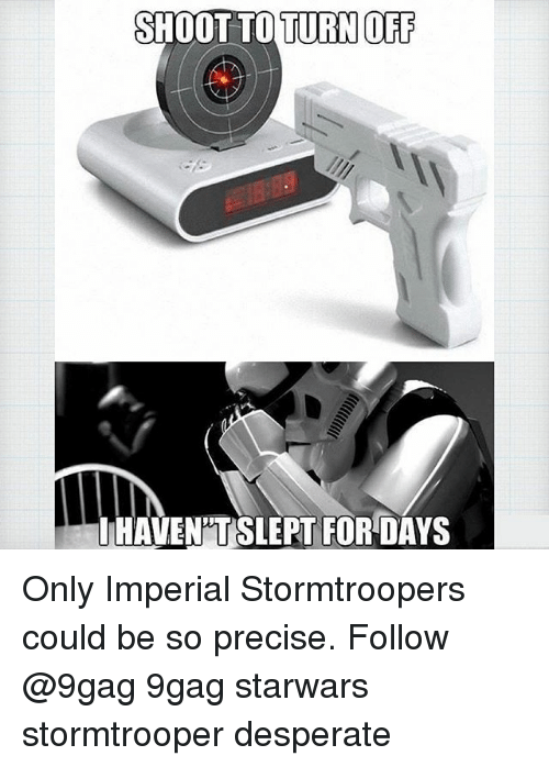 Stormtrooper: SHOOT TO TURN OF  LHAVEN'TSLEPT FOR DAYS Only Imperial Stormtroopers could be so precise. Follow @9gag 9gag starwars stormtrooper desperate