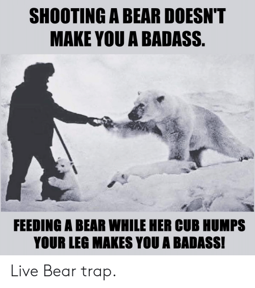 Shooting: SHOOTING A BEAR DOESN'T  MAKE YOU A BADASS.  FEEDING A BEAR WHILE HER CUB HUMPS  YOUR LEG MAKES YOU A BADASS! Live Bear trap.