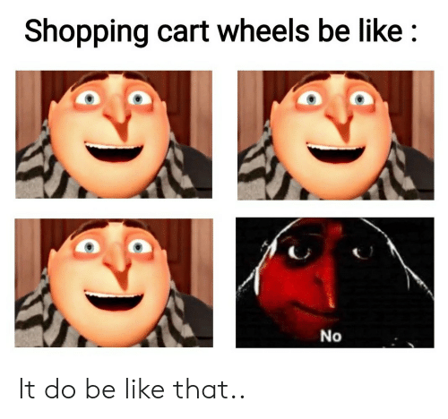 Be Like, Shopping, and Wheels: Shopping cart wheels be like  No It do be like that..
