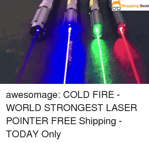 Fire, Shopping, and Tumblr: Shopping Geek awesomage:  COLD FIRE - WORLD STRONGEST LASER POINTER  FREE Shipping - TODAY Only