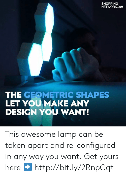 Any Design: SHOPPING  NETWORK.COM  THE GEQMETRIC SHAPES  LET YOUMAKE ANY  DESIGN YOU WANT! This awesome lamp can be taken apart and re-configured in any way you want. Get yours here ➡️ http://bit.ly/2RnpGqt