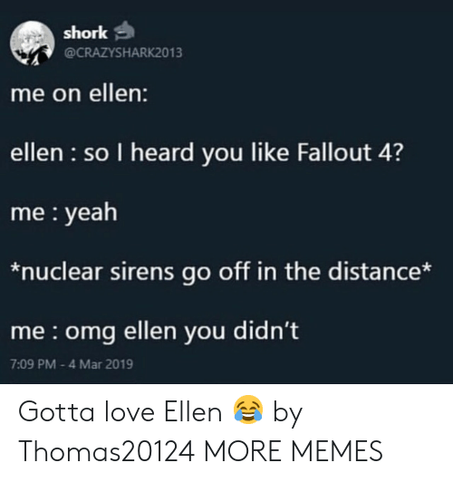 Dank, Fallout 4, and Love: shork  @CRAZYSHARK2013  me on ellen:  ellen so I heard you like Fallout 4?  me yeah  *nuclear sirens go off in the distance*  me omg ellen you didn't  7:09 PM 4 Mar 2019 Gotta love Ellen 😂 by Thomas20124 MORE MEMES