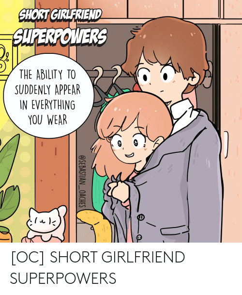 Ability: SHORT GIRLFRIEND  SUPERPOWERS  THE ABILITY TO  SUDDENLY APPEAR  IN EVERYTHING  YOU WEAR  @SEBASTIAN_OACHES [OC] SHORT GIRLFRIEND SUPERPOWERS