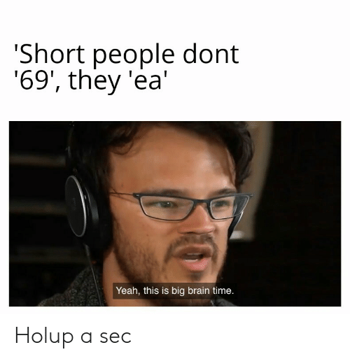Yeah This: Short people dont  '69', they 'ea  Yeah, this is big brain time. Holup a sec