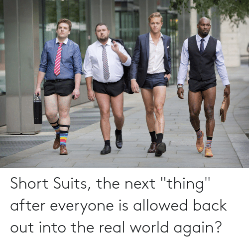 "real world: Short Suits, the next ""thing"" after everyone is allowed back out into the real world again?"