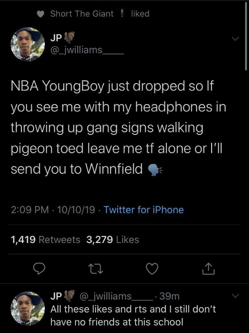 NBA: Short The Giant  liked  JP  _jwilliams  NBA YoungBoy just dropped so If  you see me with my headphones in  throwing up gang signs walking  pigeon toed leave me tf alone or I'll  send you to Winnfield  2:09 PM 10/10/19 Twitter for iPhone  1,419 Retweets 3,279 Likes  @_jwilliams 39m  JP  All these likes and rts and I still don't  have no friends at this school