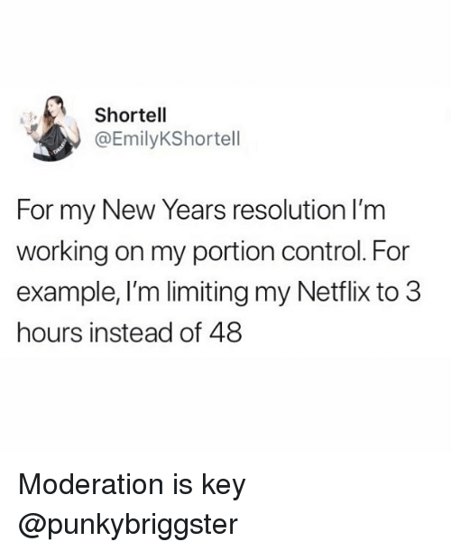 Moderation: Shortell  @EmilyKShortell  For my New Years resolution lI'm  working on my portion control. For  example, I'm limiting my Netflix to 3  hours instead of 48 Moderation is key @punkybriggster