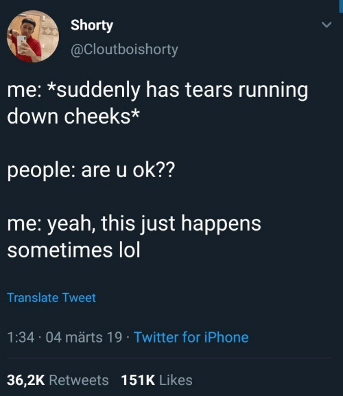 Iphone, Lol, and Twitter: Shorty  @Cloutboishorty  me: *suddenly has tears running  down cheeks*  people: are u ok??  me: yeah, this just happens  sometimes lol  Translate Tweet  1:34 04 märts 19 Twitter for iPhone  36,2K Retweets 151K Likes