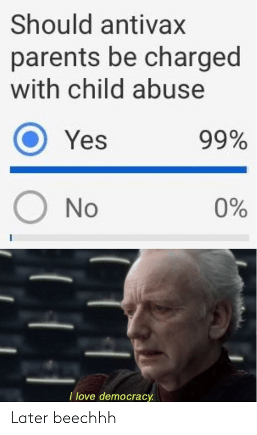 Love, Parents, and Democracy: Should antivax  parents be charged  with child abuse  O Yes  99%  ONo  0%  I love democracy Later beechhh