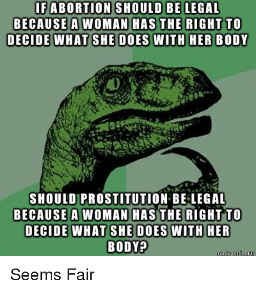 Prostitution, Fair, and Woman: SHOULD BE LEGAL  IFABORTION  BECAUSE A WOMAN H  SHOULD PROSTITUTION BE LEGAL  BECAUSE A WOMAN HASTHE RIGHT TO  BODY? Seems Fair
