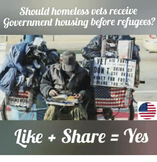Homeless, Government, and Yes: Should homeless vets receive  Government housing before refugees?  VEE  DRINK G  E FOR FOO  lihe + Share - Yes