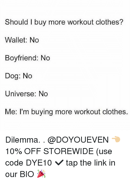 Clothes, Gym, and Link: Should I buy more workout clothes?  Wallet: No  Boyfriend: No  Dog: No  Universe: No  Me: I'm buying more workout clothes. Dilemma. . @DOYOUEVEN 👈🏼 10% OFF STOREWIDE (use code DYE10 ✔️ tap the link in our BIO 🎉