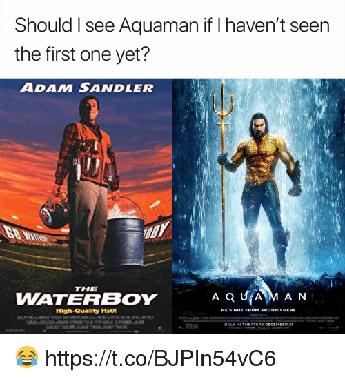 Adam Sandler: Should I see Aquaman if I haven't seen  the first one yet?  ADAM SANDLER  THE  WATERBOY  High-Quality H201  HE S NOT FROM AROUND HERE  ONLY IN THEATERS DECEMBER 21  EXPERIENCE IT IN IMAX R2aL๖ 3D DOLBY(NEMA 😂 https://t.co/BJPIn54vC6
