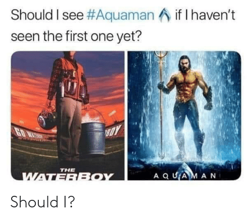 Aquaman, One, and First: Should I see #Aquaman  seen the first one yet?  if I haven't  THE Should I?