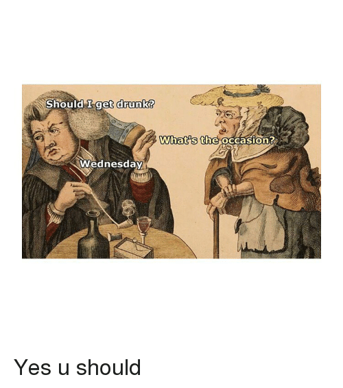 Drunk, Wednesday, and Classical Art: Should L-get drunk  drunk?  What's the occasion?  Wednesday Yes u should